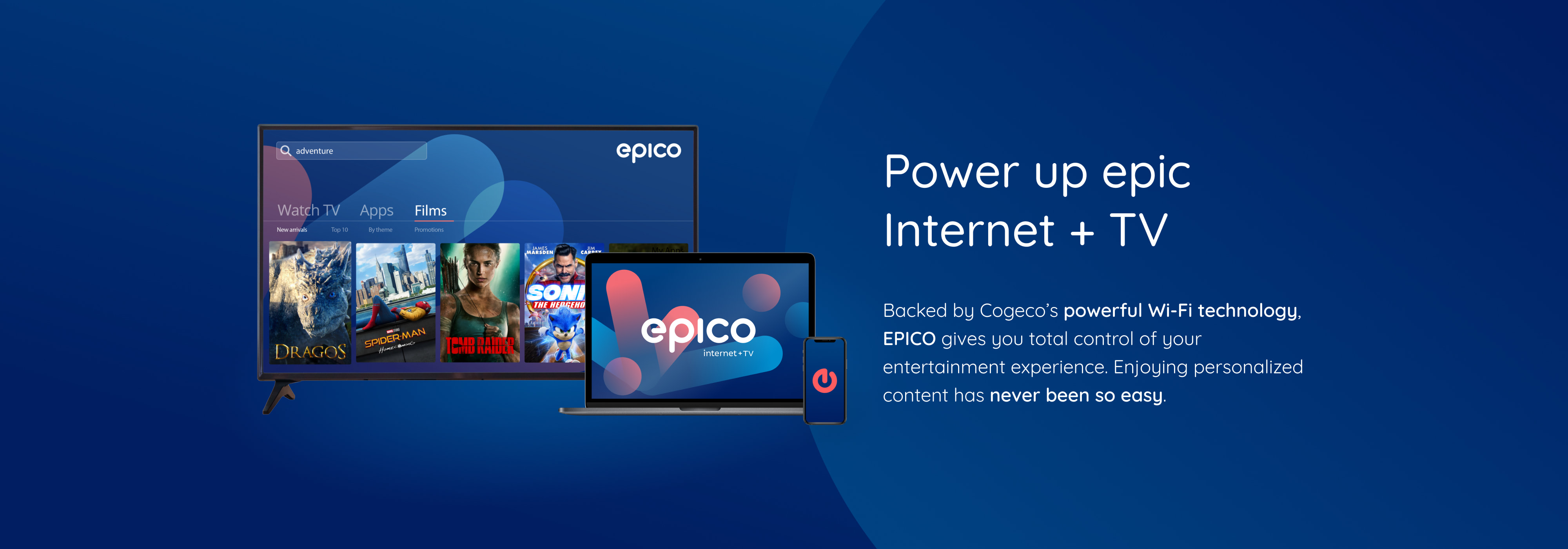 Backed by Cogeco's powerful Wi-Fi technology, EPICO gives you total control of your entertainment experience. Enjoying personalized content has never been so easy.