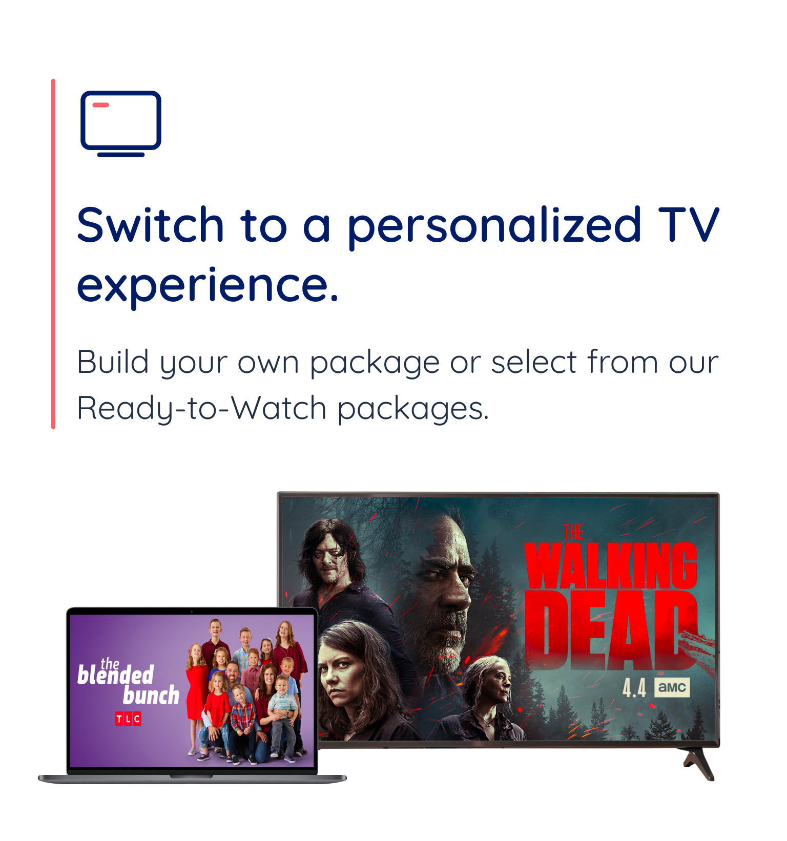 Switch to a personalized TV experience. Build your own package of select from our Ready-to-Watch packages.