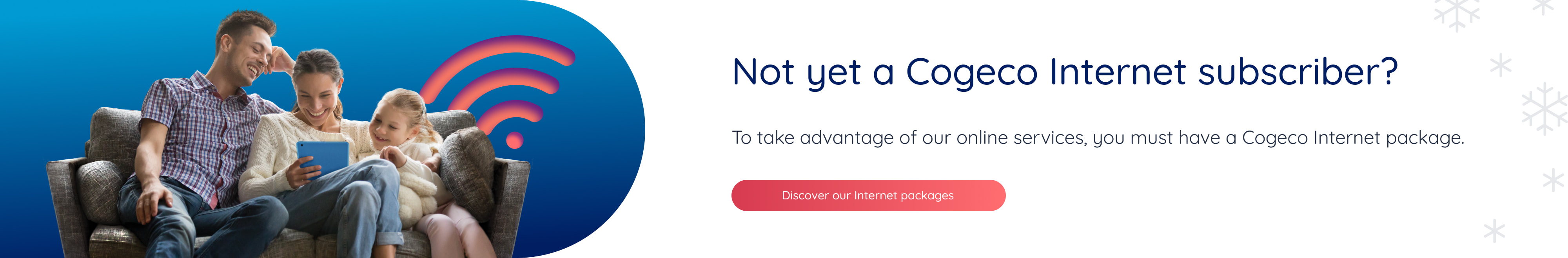 Not yet a Cogeco Internet subscriber? To take advantage of our online services, you must have a Cogeco package. Discover our Internet packages