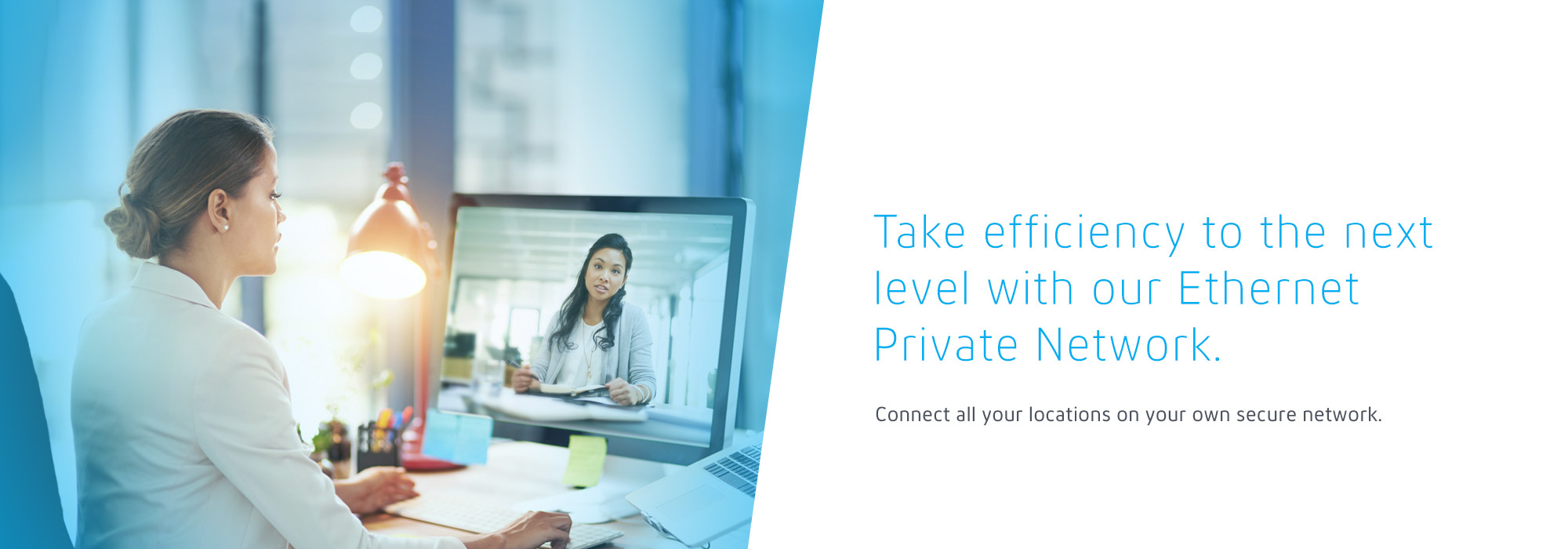 Take efficiency to the next level with our Ethernet Private Network. Connect all your locations on your own secure network.