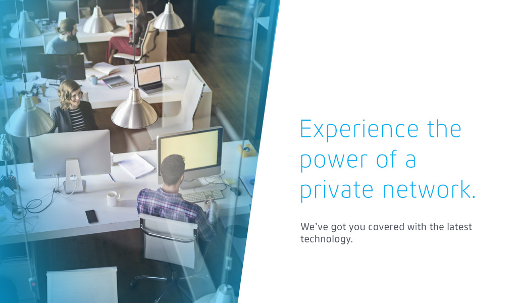 Experience the power of a private network. We've got you covered with the latest technology.