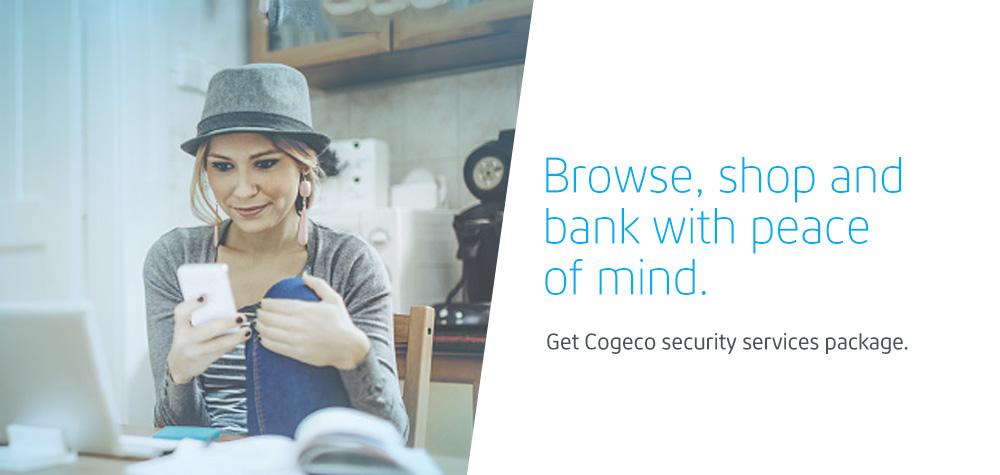 Browse, shop and bank with peace of mind. Get Cogeco security services package.