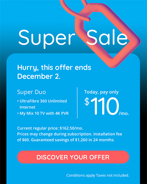 Super Sale  Hurry, this offer ends December 2.  Super Duo UltraFibre 360 Unlimited Internet My Mix 10 TV with 4K PVR Today, pay only $110/mo. Current reg.price: $162.50/mo. Prices may change during subscription. Installation fee of $60. Guaranteed savings of $1,260 in 24 months. DISCOVER YOUR OFFER Conditions apply. Taxes not included
