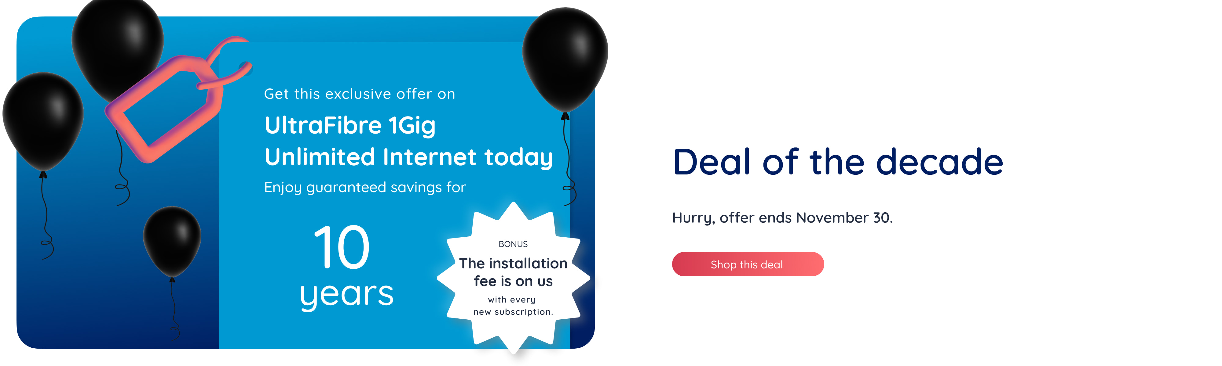 Get this exclusive offer on UltraFibre 1Gig Unlimited Internet today. Enjoy guaranteed savings for 10 years.   Bonus: The installation fee is on us with every new subscription. Deal of the decade Hurry, offer ends November 30. Shop this deal