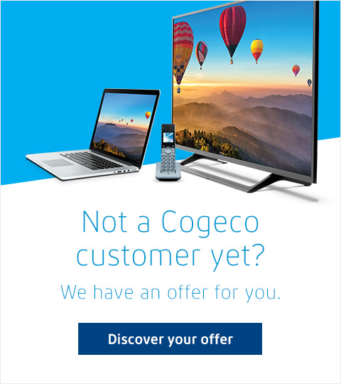 Not a Cogeco customer yet?  We have an offer for you. Discover your offer