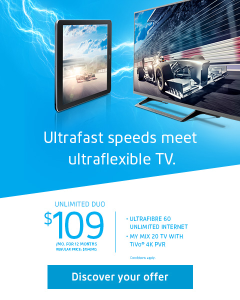 Ultrafast speeds meet ultraflexible TV. UNLIMITED DUO $109/mo. for 12 months Regular price: $154/mo. Conditions apply.