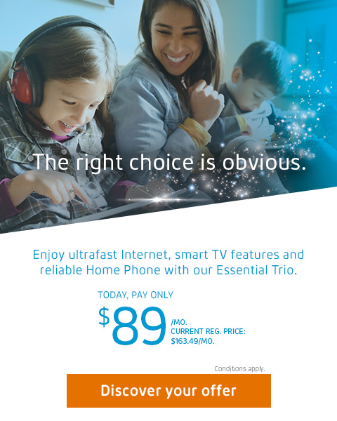 The right choice is obvious. Enjoy ultrafast Internet, smart TV features and reliable Home Phone with our Essential Trio. Today, pay only $89/MO. CURRENT REG. PRICE: $163.49 /MO.