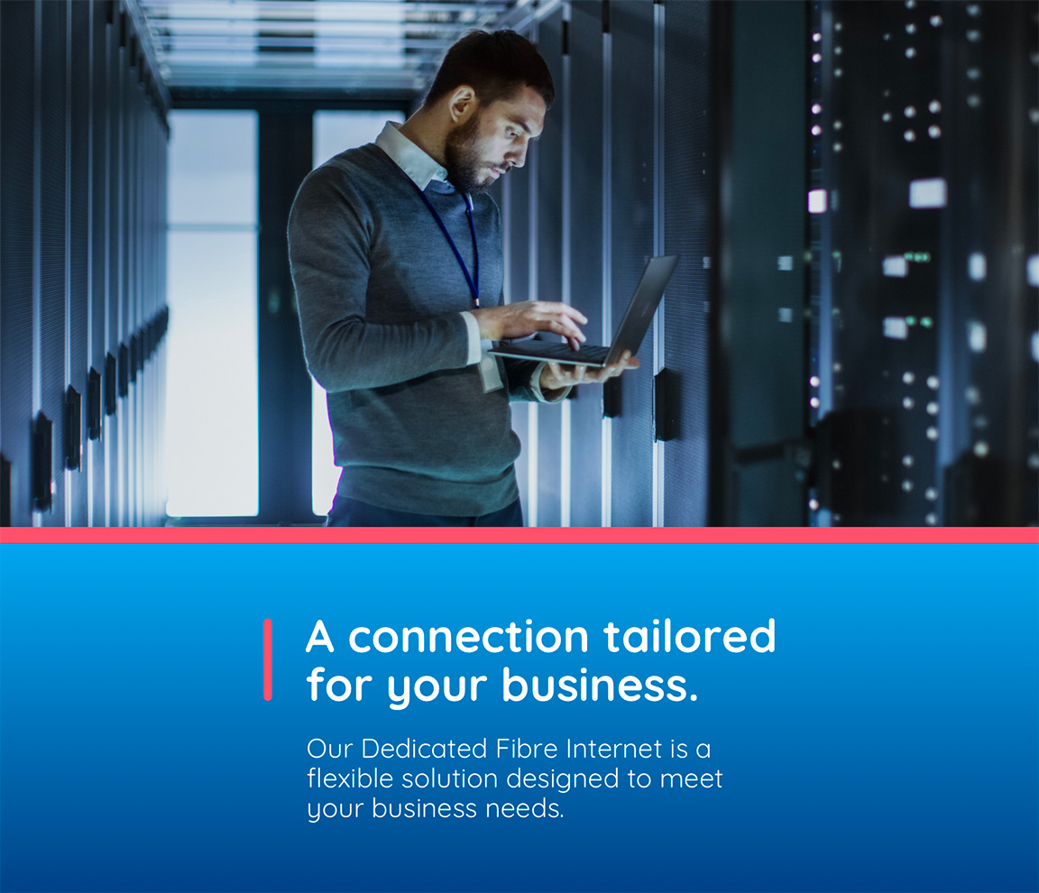A connection tailored for your business. Our Dedicated Fibre Internet is a flexible 