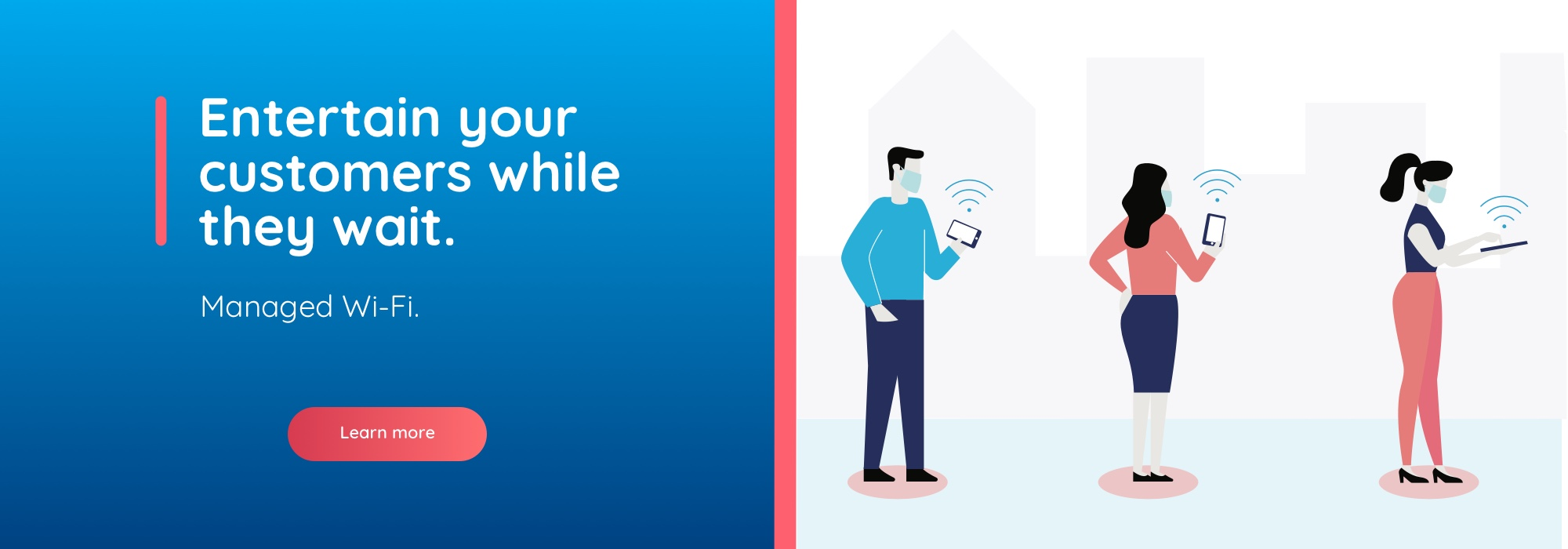 Entertain your customers while they wait. Managed Wi-Fi. Learn more