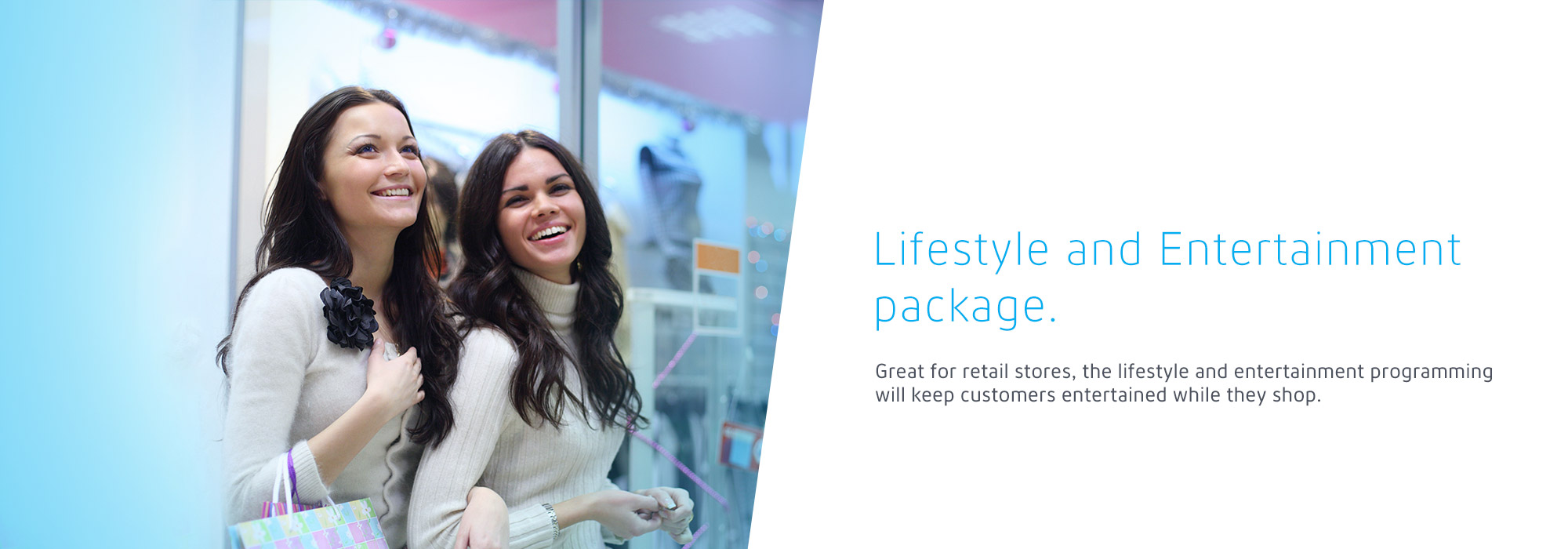 Lifestyle and Entertainment package: Great for retail stores, the lifestyle and entertainment programming will keep customers entertained while they shop.