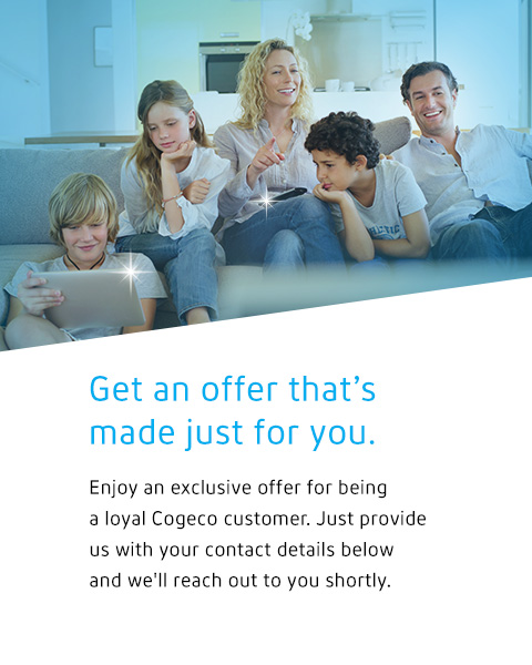 Get an offer that's made just for you. Enjoy an exclusive offer for being a loyal Cogeco customer. Just provide us with your contact details below and we'll reach out to you shortly.