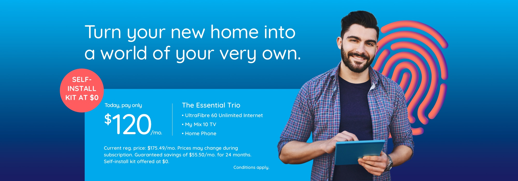 Turn your new home into a world of your very own. Self-install kit offered at $0. Today, pay only $120/mo.  The Essential Trio UltraFibre 60 Unlimited Internet My Mix 10 TV with 4K PVR Home Phone  Current reg. price:  $175.49/mo. Prices may change during subscription. Guaranteed savings of $55.50/mo. for 24 months  Conditions apply.