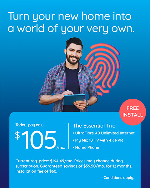 Turn your new home into a world of your very own. FREE INSTALLATION. Switch to Cogeco & enjoy guaranteed savings of $59.50/mo. for 12 months on The Essential Trio. TODAY, PAY ONLY $105 /MO. CURRENT REG. PRICE:  $164.49/MO. PRICES MAY CHANGE DURING SUBSCRIPTION. INSTALLATION FEE OF $60.  Conditions apply.