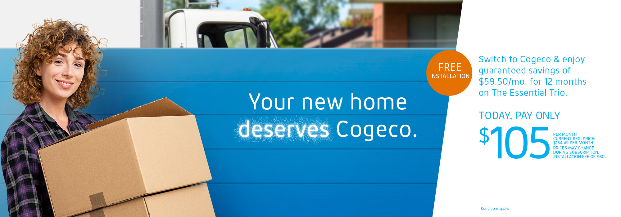 Your new home deserves Cogeco. FREE INSTALLATION. Switch to Cogeco & enjoy guaranteed savings of $59.50/mo. for 12 months on The Essential Trio. TODAY, PAY ONLY $105 /MO. CURRENT REG. PRICE:  $164.49/MO. PRICES MAY CHANGE DURING SUBSCRIPTION. INSTALLATION FEE OF $60.  Conditions apply.