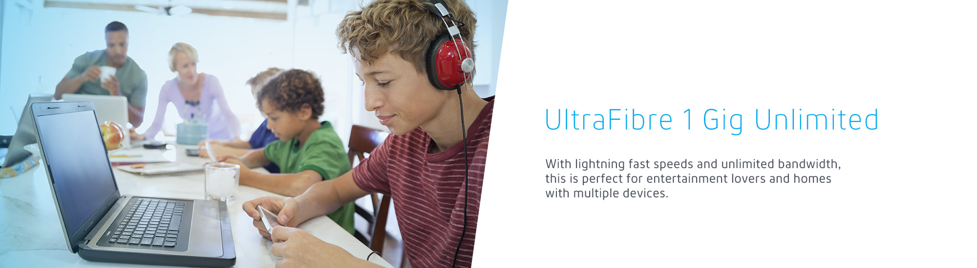 UltraFibre 1Gig Unlimited With lightning fast speeds and unlimited bandwidth, this is perfect for entertainment lovers and homes with multiple devices.