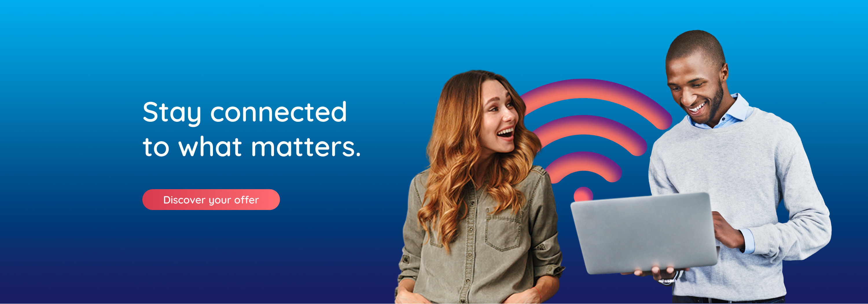 Stay connected to what matters. Discover your offer