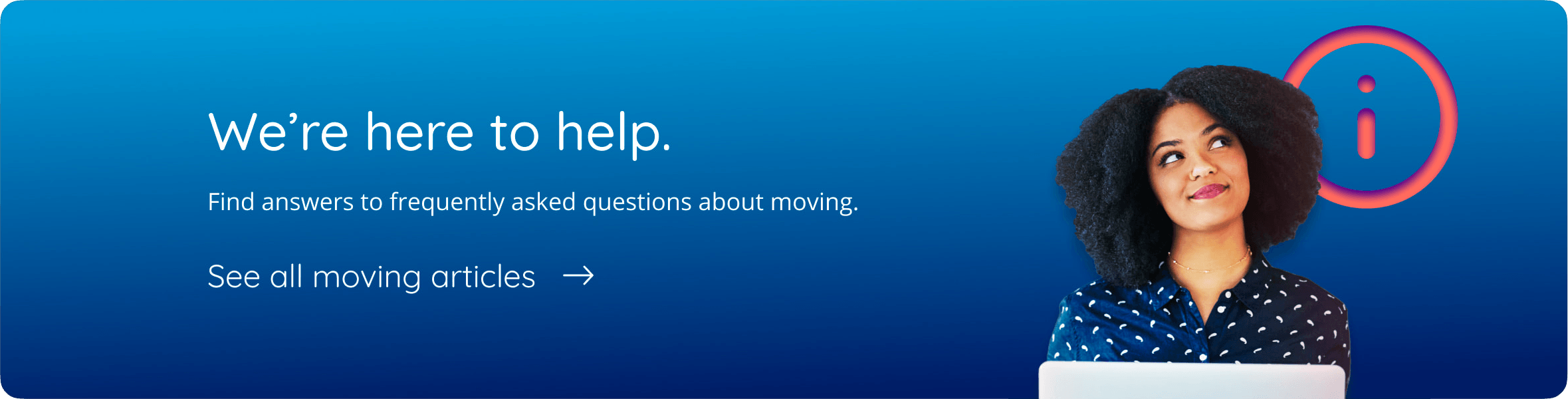 We're here to help Find answers to frequently asked questions about moving. See all moving articles