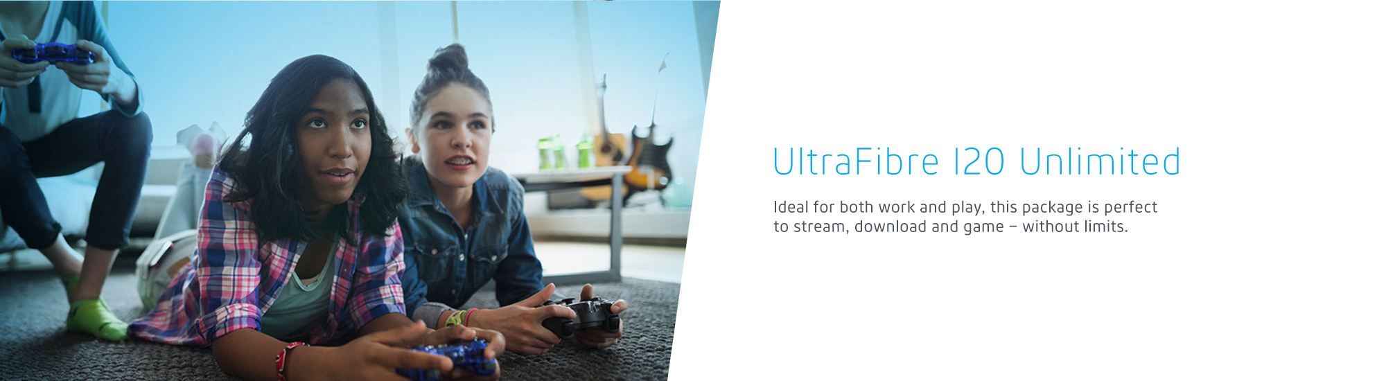 UltraFibre 120 Unlimited Ideal for both work and play, this package is perfect to stream, download and game – without limits.