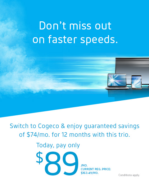 Switch to Cogeco & enjoy guaranteed savings of $74/mo. for 12 months with this trio. Today, pay only $89/MO. CURRENT REG. PRICE: $163.49/MO.