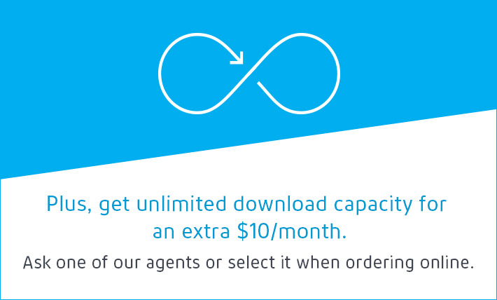 Plus, get unlimited download capacity for an extra $10/month. Ask one of our agents or select it when ordering online.