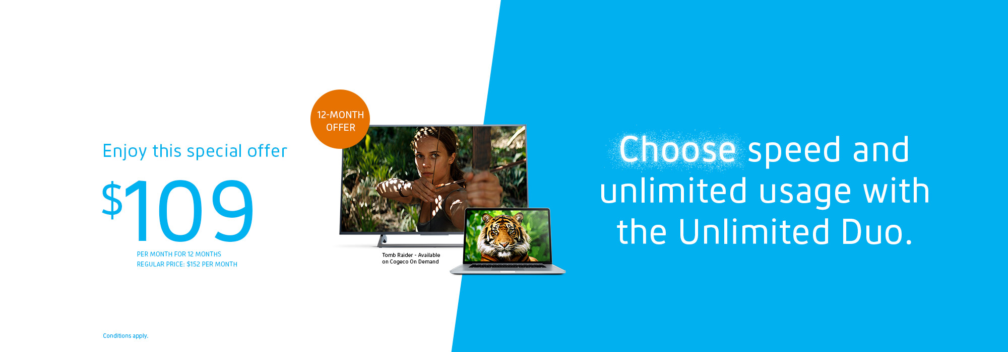 Get unlimited Internet and TV for only: $109/MO. FOR 12 MONTHS Regular price: $152/MO.