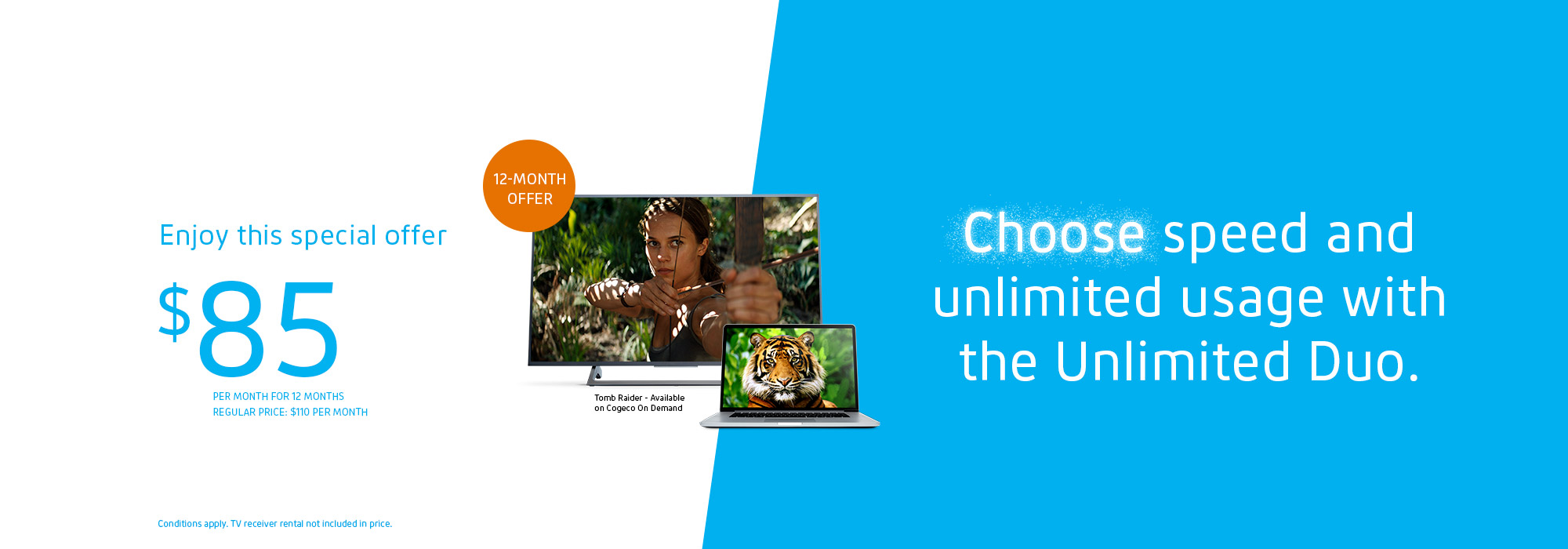 Get unlimited Internet and TV for only: $85/MO. FOR 12 MONTHS Regular price: $110/MO.