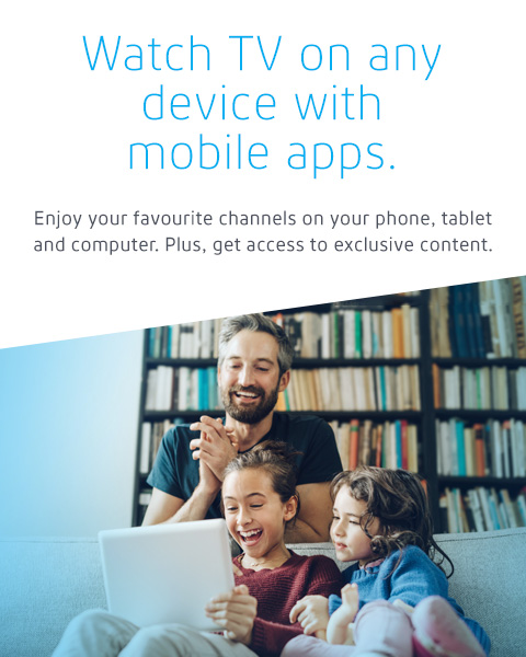 Watch TV on any device with mobile apps. Enjoy your favourite channels on your phone, tablet and computer. Plus, get access to exclusive content.