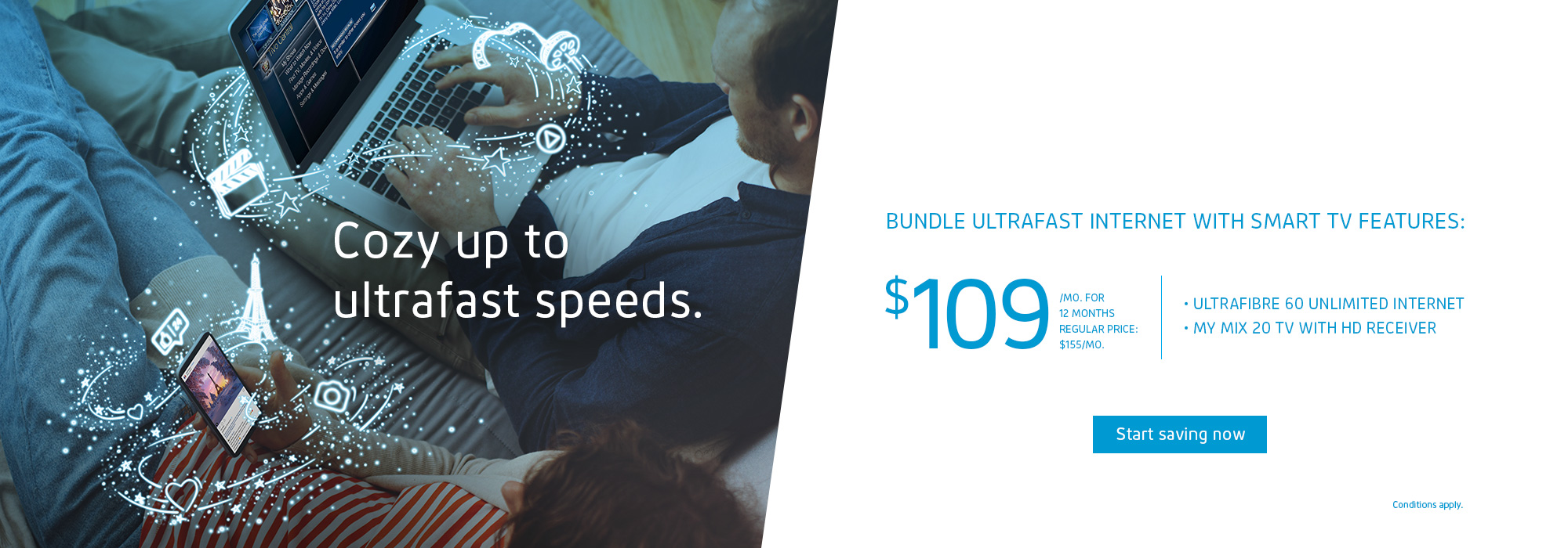 Cozy up to ultrafast speeds.  BUNDLE ULTRAFAST INTERNET WITH SMART TV FEATURES  $109/MO. FOR 12 MONTHS REGULAR PRICE: $155/MO.  ULTRAFIBRE 60 UNLIMITED INTERNET MY MIX 20 TV WITH HD RECEIVER
