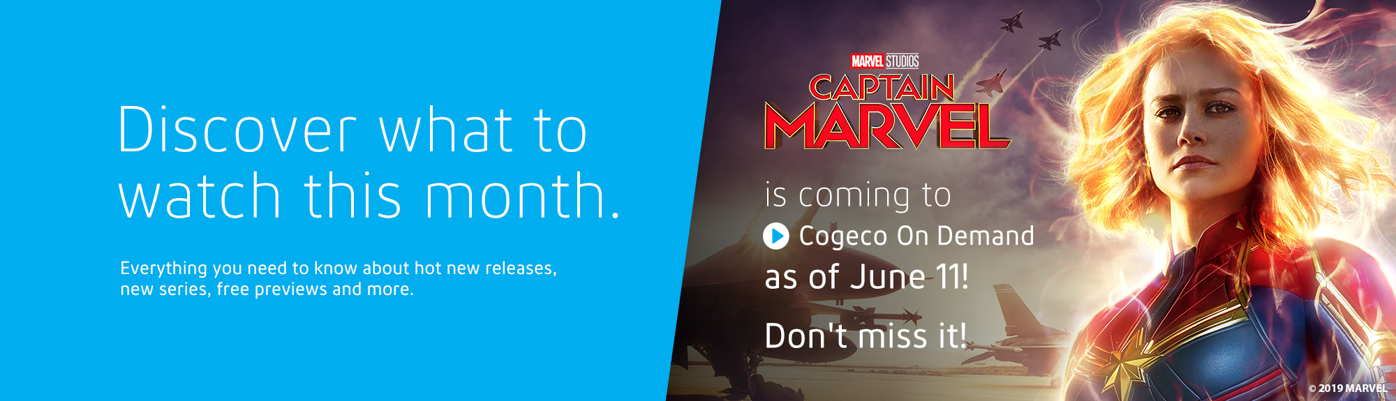 Discover what to watch this month. Everything you need to know about hot new releases, new series, free previews and more. Captain Marvel is coming to Cogeco On Demand as of June 11! Don't miss it!